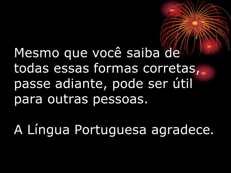 Mesmo que você saiba de todas essas formas corretas, passe adiante, pode ser útil para outras pessoas. A Língua Portuguesa agradece.