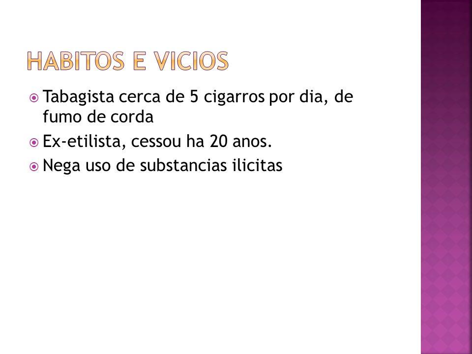  Tabagista cerca de 5 cigarros por dia, de fumo de corda  Ex-etilista, cessou ha 20 anos.  Nega uso de substancias ilicitas