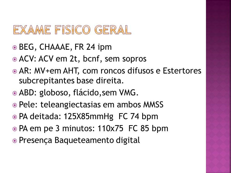  BEG, CHAAAE, FR 24 ipm  ACV: ACV em 2t, bcnf, sem sopros  AR: MV+em AHT, com roncos difusos e Estertores subcrepitantes base direita.  ABD: globo