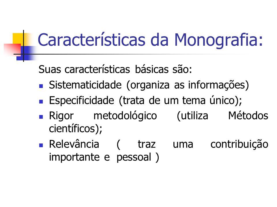 Características da Monografia: Suas características básicas são:  Sistematicidade (organiza as informações)  Especificidade (trata de um tema único);  Rigor metodológico (utiliza Métodos científicos);  Relevância ( traz uma contribuição importante e pessoal )