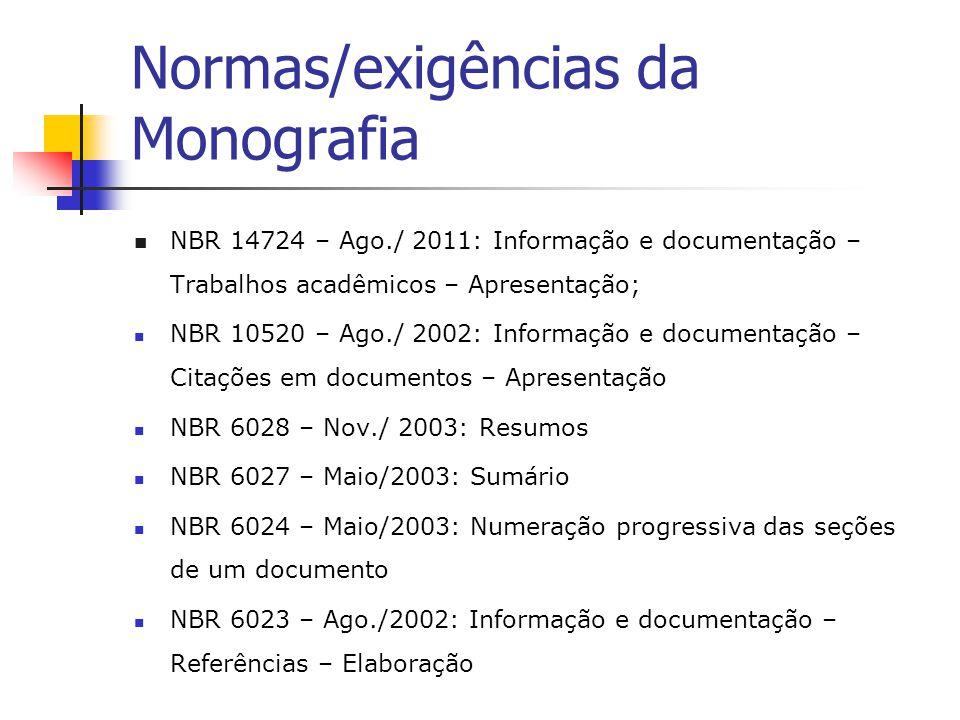 Normas/exigências da Monografia  NBR 14724 – Ago./ 2011: Informação e documentação – Trabalhos acadêmicos – Apresentação;  NBR 10520 – Ago./ 2002: Informação e documentação – Citações em documentos – Apresentação  NBR 6028 – Nov./ 2003: Resumos  NBR 6027 – Maio/2003: Sumário  NBR 6024 – Maio/2003: Numeração progressiva das seções de um documento  NBR 6023 – Ago./2002: Informação e documentação – Referências – Elaboração