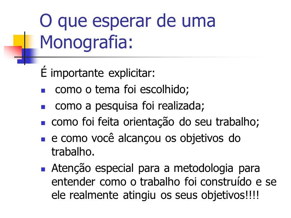 O que esperar de uma Monografia: É importante explicitar:  como o tema foi escolhido;  como a pesquisa foi realizada;  como foi feita orientação do seu trabalho;  e como você alcançou os objetivos do trabalho.