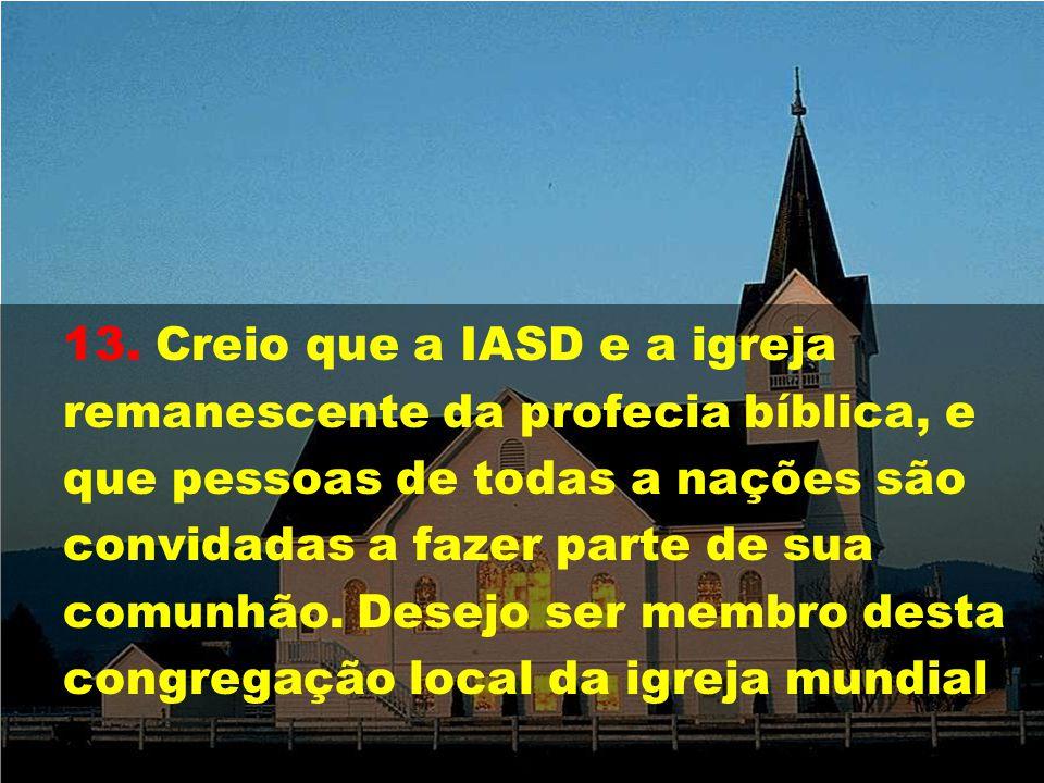 13. Creio que a IASD e a igreja remanescente da profecia bíblica, e que pessoas de todas a nações são convidadas a fazer parte de sua comunhão. Desejo