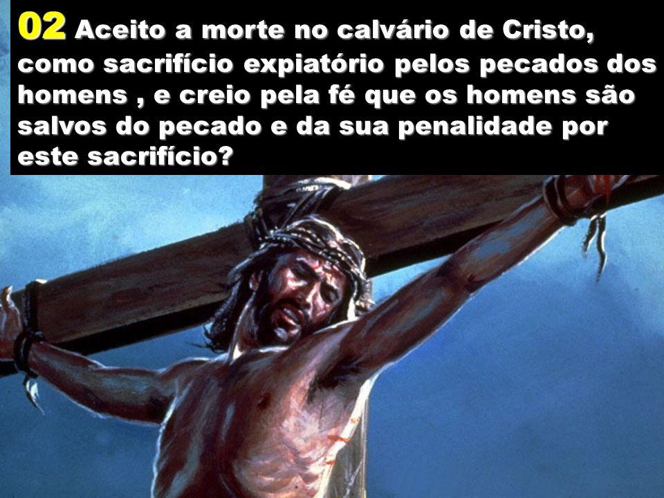 02 Aceito a morte no calvário de Cristo, como sacrifício expiatório pelos pecados dos homens, e creio pela fé que os homens são salvos do pecado e da