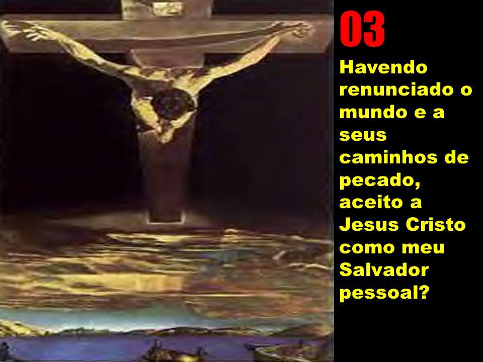 03 Havendo renunciado o mundo e a seus caminhos de pecado, aceito a Jesus Cristo como meu Salvador pessoal?