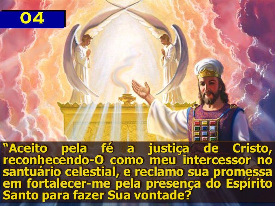 """""""Aceito pela fé a justiça de Cristo, reconhecendo-O como meu intercessor no santuário celestial, e reclamo sua promessa em fortalecer-me pela presença"""