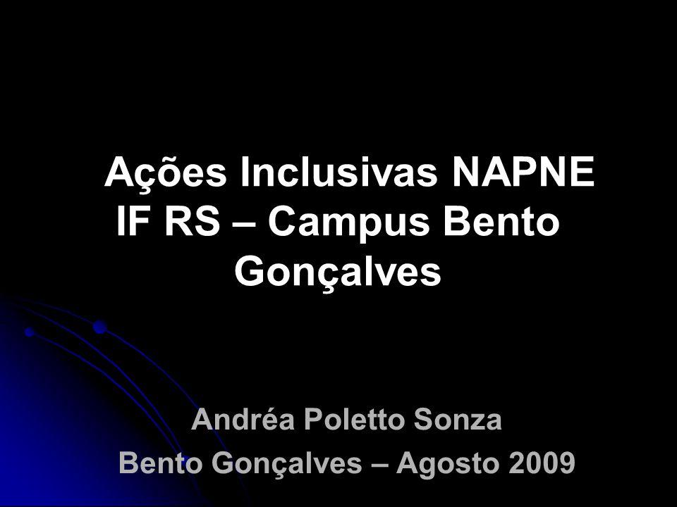 Ações Inclusivas NAPNE IF RS – Campus Bento Gonçalves Andréa Poletto Sonza Bento Gonçalves – Agosto 2009