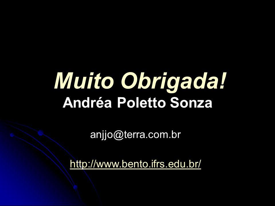Muito Obrigada! Andréa Poletto Sonza anjjo@terra.com.br http://www.bento.ifrs.edu.br/