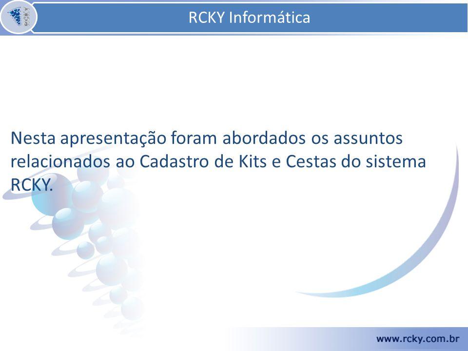 Nesta apresentação foram abordados os assuntos relacionados ao Cadastro de Kits e Cestas do sistema RCKY. RCKY Informática
