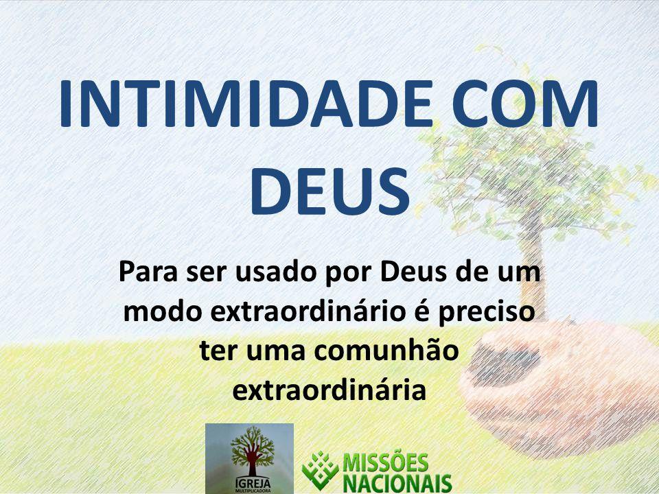 INTIMIDADE COM DEUS Para ser usado por Deus de um modo extraordinário é preciso ter uma comunhão extraordinária