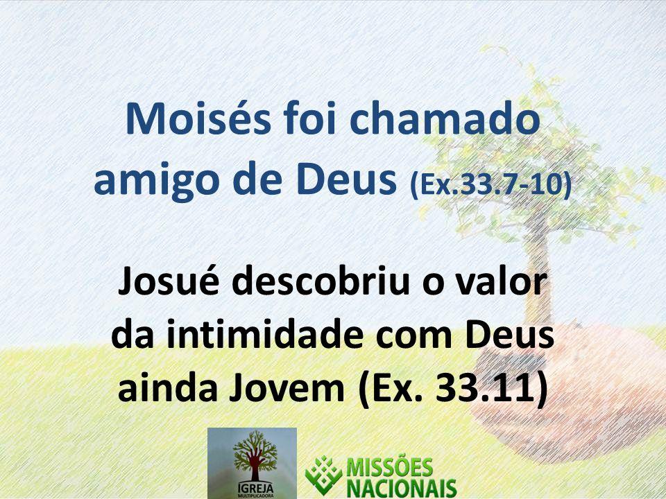 Moisés foi chamado amigo de Deus (Ex.33.7-10) Josué descobriu o valor da intimidade com Deus ainda Jovem (Ex.