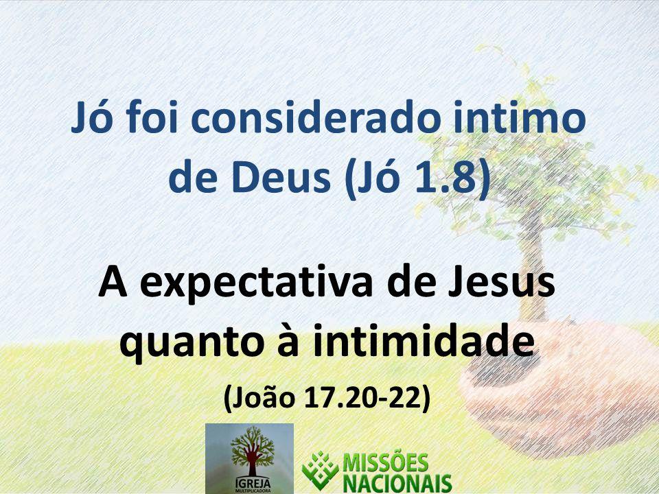 Jó foi considerado intimo de Deus (Jó 1.8) A expectativa de Jesus quanto à intimidade (João 17.20-22)