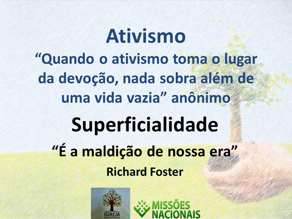 Ativismo Quando o ativismo toma o lugar da devoção, nada sobra além de uma vida vazia anônimo Superficialidade É a maldição de nossa era Richard Foster