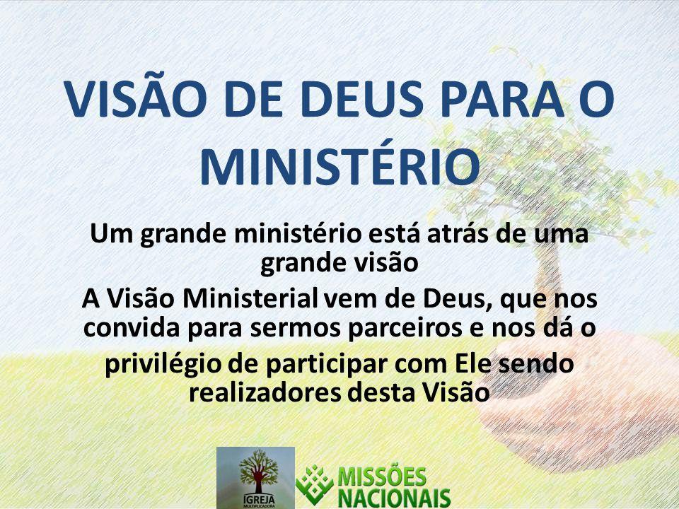 VISÃO DE DEUS PARA O MINISTÉRIO Um grande ministério está atrás de uma grande visão A Visão Ministerial vem de Deus, que nos convida para sermos parceiros e nos dá o privilégio de participar com Ele sendo realizadores desta Visão