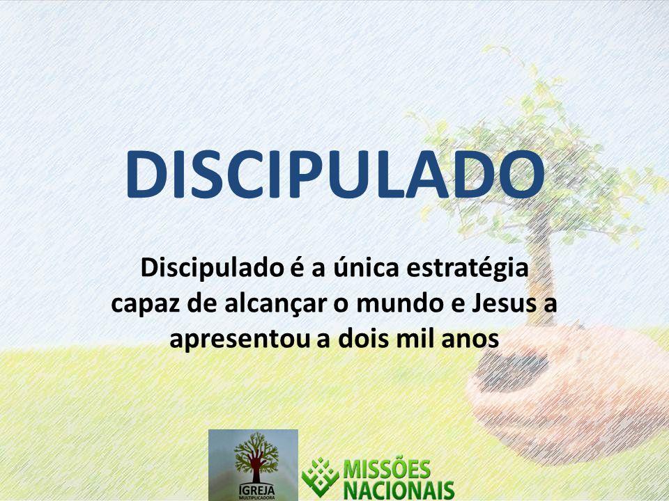 DISCIPULADO Discipulado é a única estratégia capaz de alcançar o mundo e Jesus a apresentou a dois mil anos