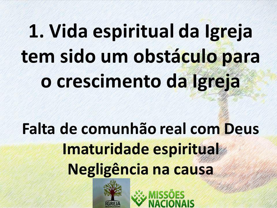 1. Vida espiritual da Igreja tem sido um obstáculo para o crescimento da Igreja Falta de comunhão real com Deus Imaturidade espiritual Negligência na