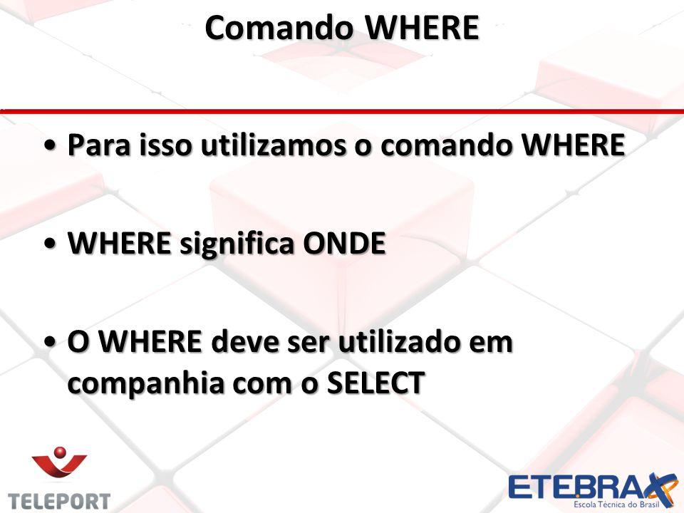Comando WHERE •Para isso utilizamos o comando WHERE •WHERE significa ONDE •O WHERE deve ser utilizado em companhia com o SELECT