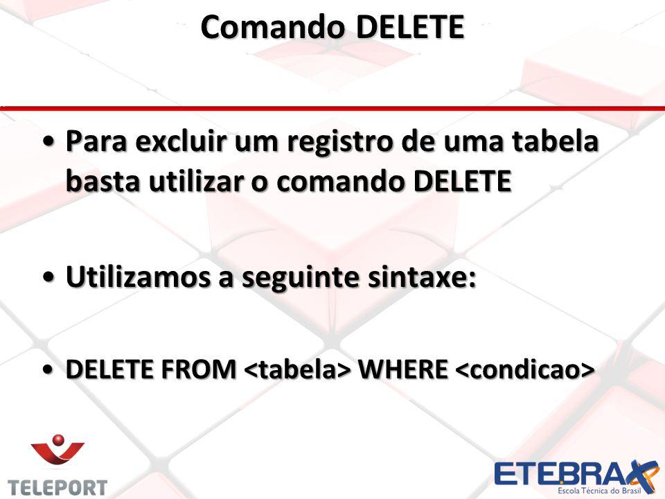 Comando DELETE •Para excluir um registro de uma tabela basta utilizar o comando DELETE •Utilizamos a seguinte sintaxe: •DELETE FROM WHERE •DELETE FROM WHERE