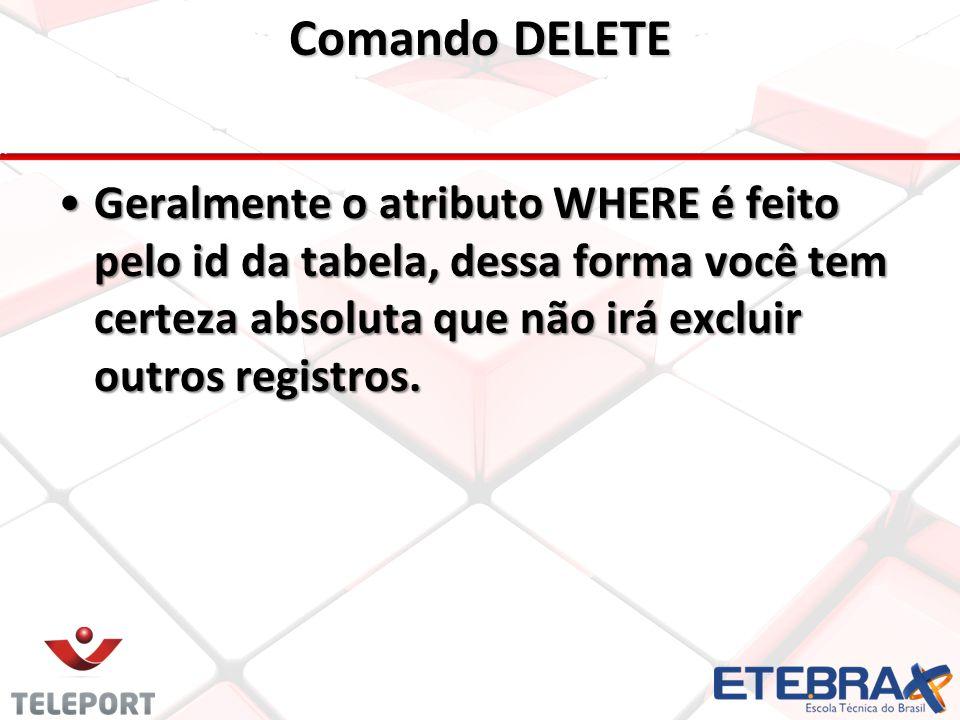 Comando DELETE •Geralmente o atributo WHERE é feito pelo id da tabela, dessa forma você tem certeza absoluta que não irá excluir outros registros.