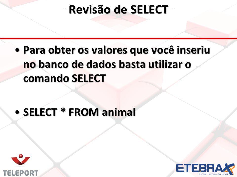 Revisão de SELECT •Para obter os valores que você inseriu no banco de dados basta utilizar o comando SELECT •SELECT * FROM animal