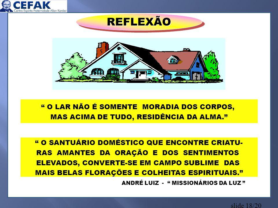 """slide 18/20 REFLEXÃOREFLEXÃO ANDRÉ LUIZ - """" MISSIONÁRIOS DA LUZ """" """" O LAR NÃO É SOMENTE MORADIA DOS CORPOS, MAS ACIMA DE TUDO, RESIDÊNCIA DA ALMA."""" """""""