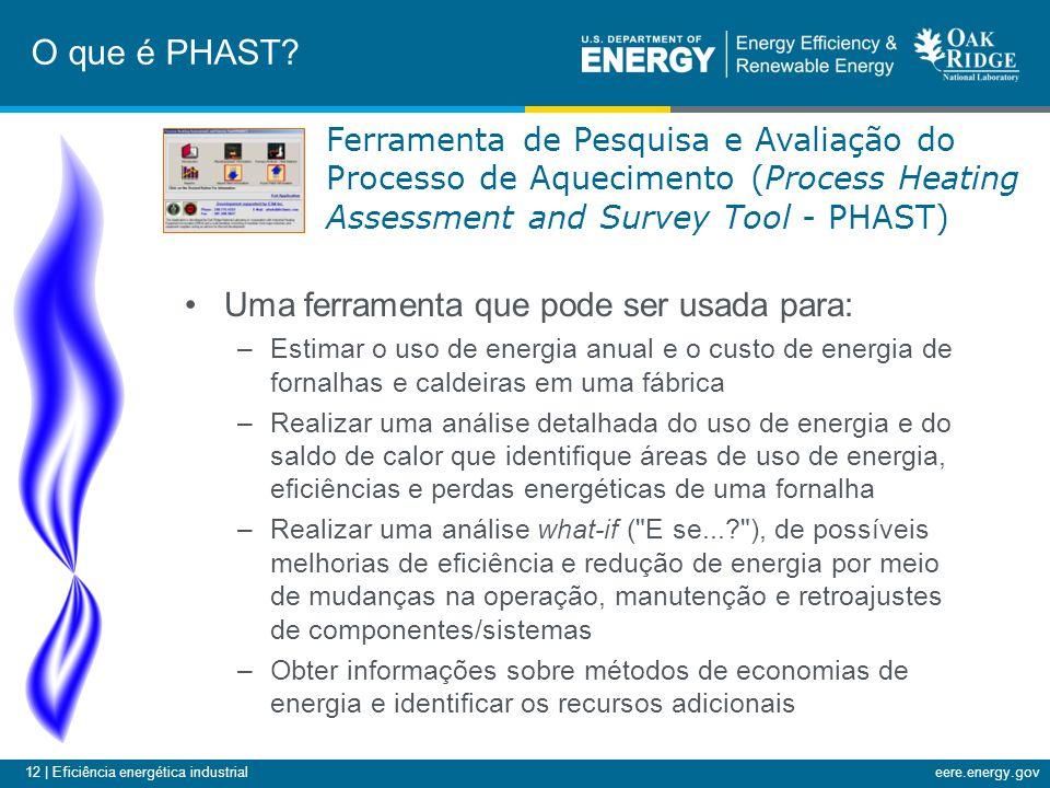 12 | Eficiência energética industrialeere.energy.gov •Uma ferramenta que pode ser usada para: –Estimar o uso de energia anual e o custo de energia de fornalhas e caldeiras em uma fábrica –Realizar uma análise detalhada do uso de energia e do saldo de calor que identifique áreas de uso de energia, eficiências e perdas energéticas de uma fornalha –Realizar uma análise what-if ( E se...? ), de possíveis melhorias de eficiência e redução de energia por meio de mudanças na operação, manutenção e retroajustes de componentes/sistemas –Obter informações sobre métodos de economias de energia e identificar os recursos adicionais O que é PHAST.