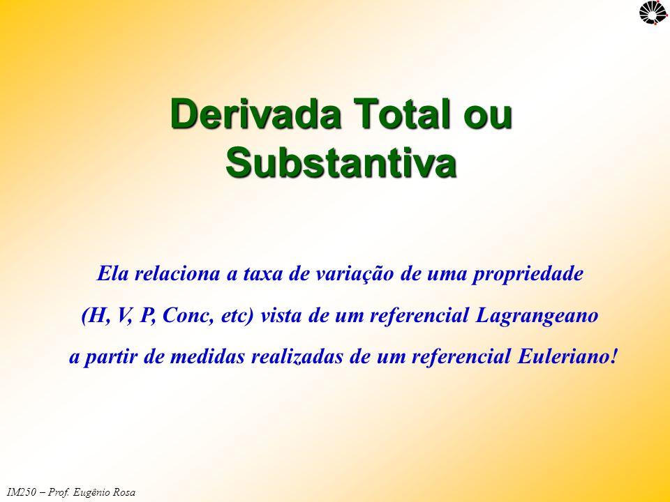 IM250 – Prof. Eugênio Rosa Derivada Total ou Substantiva Ela relaciona a taxa de variação de uma propriedade (H, V, P, Conc, etc) vista de um referenc