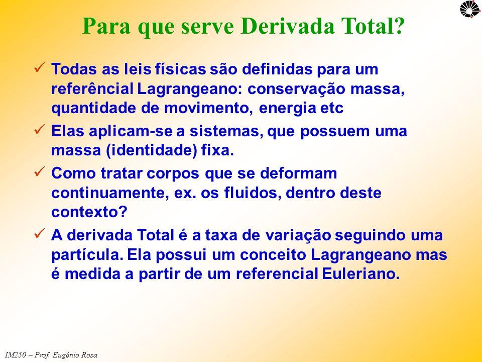 IM250 – Prof. Eugênio Rosa Para que serve Derivada Total?  Todas as leis físicas são definidas para um referêncial Lagrangeano: conservação massa, qu