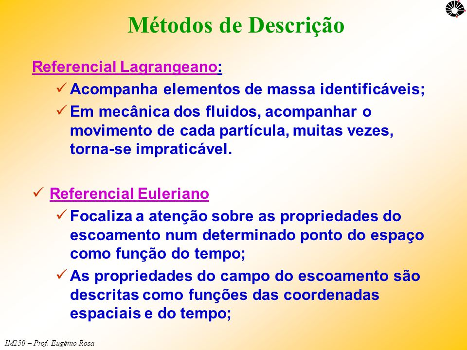 IM250 – Prof. Eugênio Rosa Métodos de Descrição Referencial LagrangeanoReferencial Lagrangeano:  Acompanha elementos de massa identificáveis;  Em me