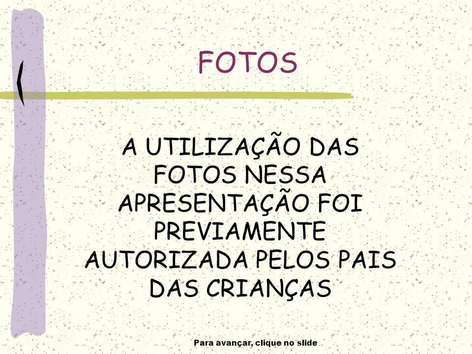 Para avançar, clique no slide FOTOS A UTILIZAÇÃO DAS FOTOS NESSA APRESENTAÇÃO FOI PREVIAMENTE AUTORIZADA PELOS PAIS DAS CRIANÇAS