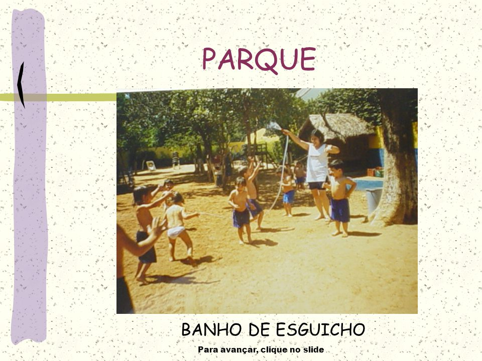 Para avançar, clique no slide PARQUE BANHO DE ESGUICHO