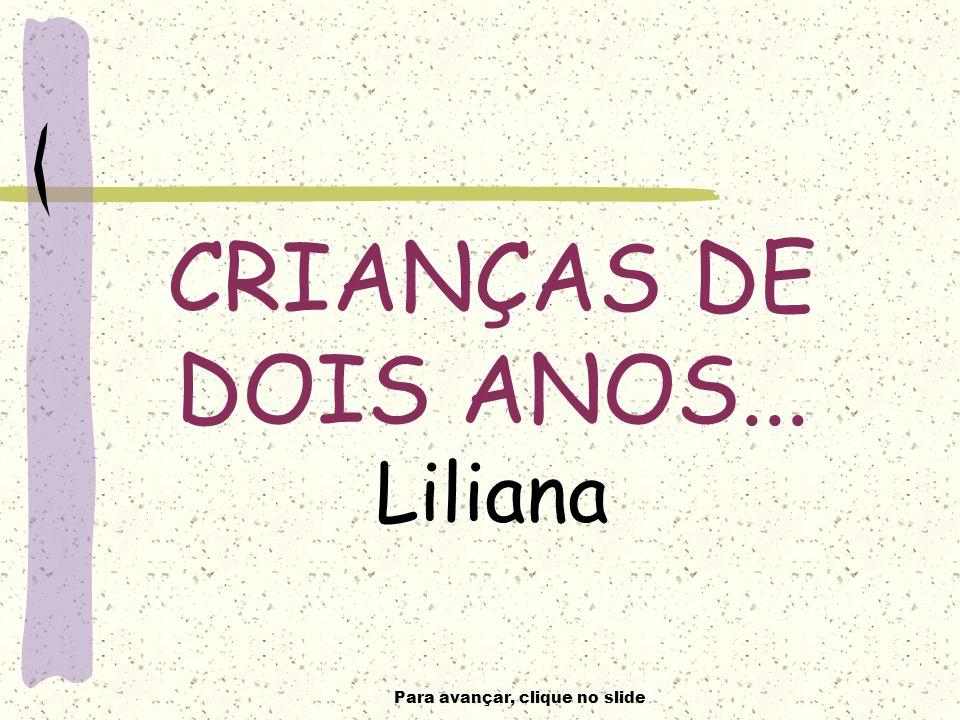 Para avançar, clique no slide CRIANÇAS DE DOIS ANOS... Liliana
