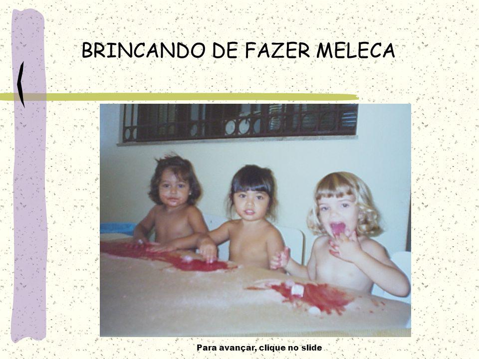 Para avançar, clique no slide BRINCANDO DE FAZER MELECA