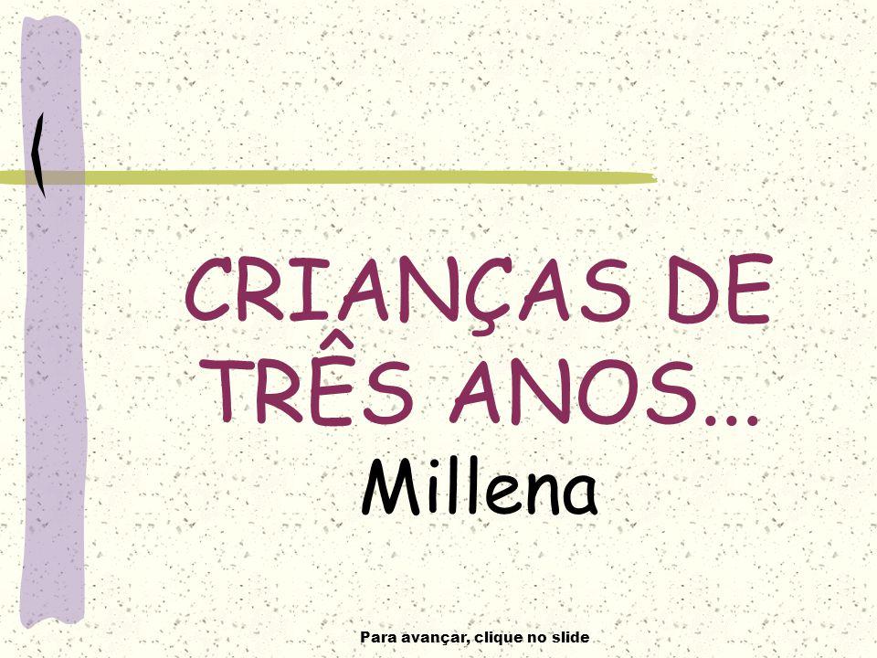 Para avançar, clique no slide CRIANÇAS DE TRÊS ANOS... Millena