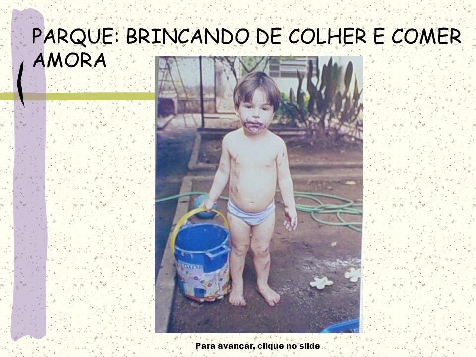 Para avançar, clique no slide PARQUE: BRINCANDO DE COLHER E COMER AMORA