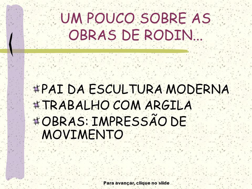 Para avançar, clique no slide UM POUCO SOBRE AS OBRAS DE RODIN...