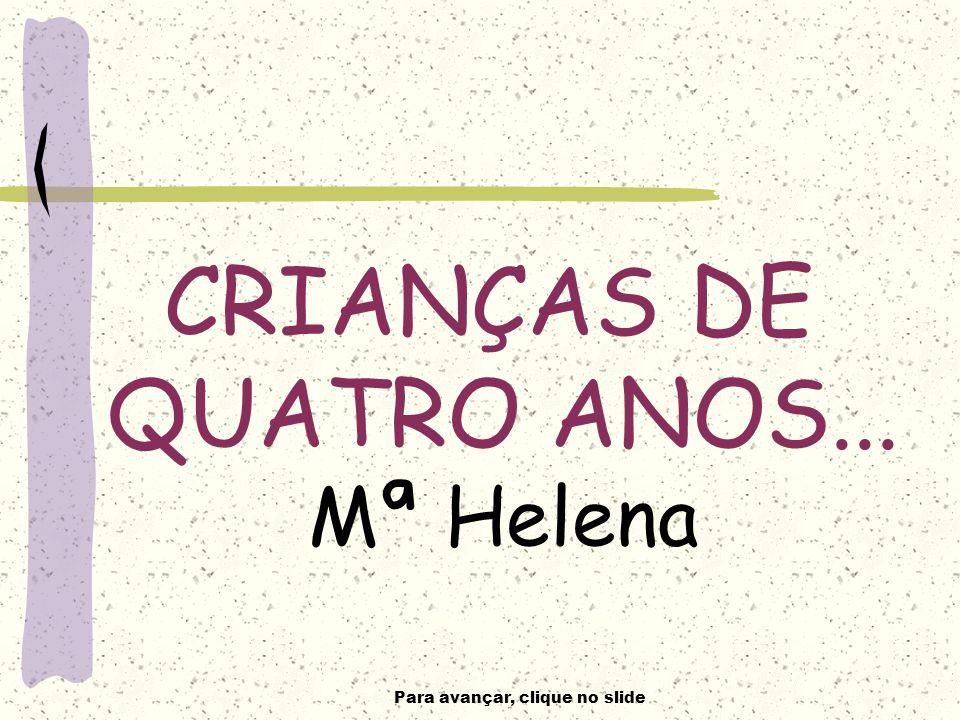 Para avançar, clique no slide CRIANÇAS DE QUATRO ANOS... Mª Helena