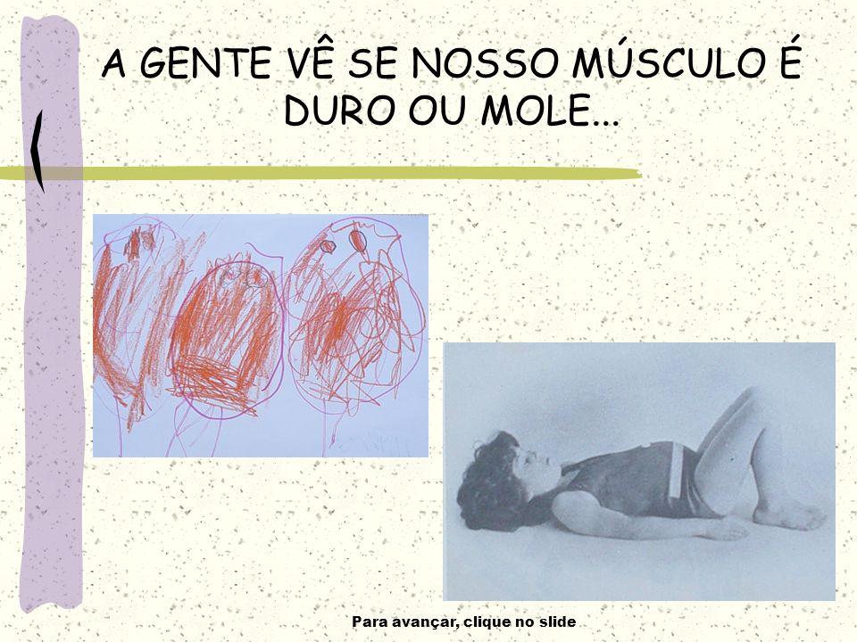 Para avançar, clique no slide A GENTE VÊ SE NOSSO MÚSCULO É DURO OU MOLE...