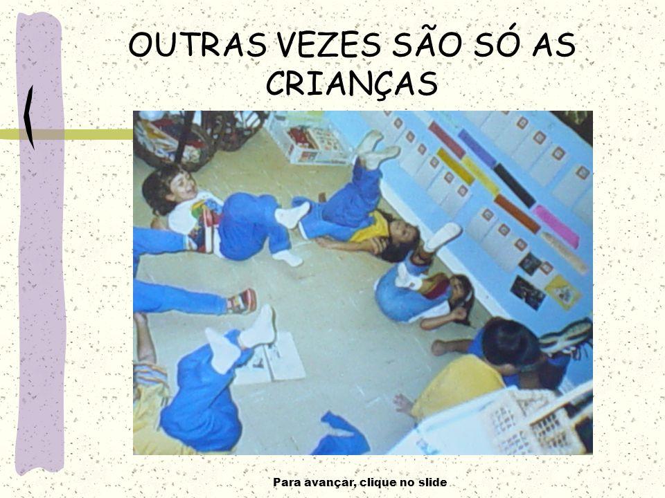 Para avançar, clique no slide OUTRAS VEZES SÃO SÓ AS CRIANÇAS
