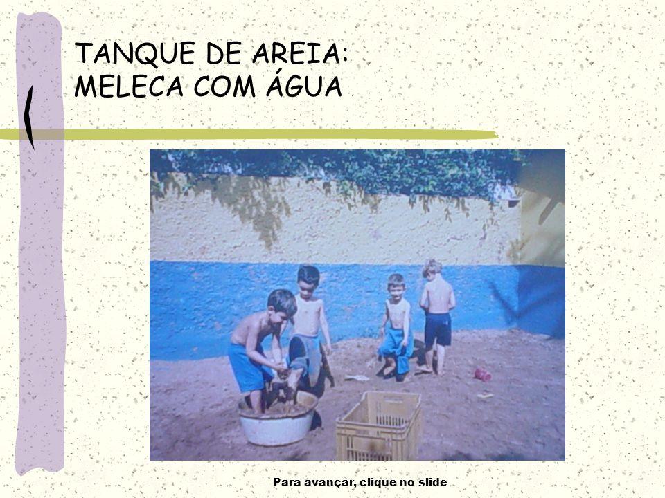 Para avançar, clique no slide TANQUE DE AREIA: MELECA COM ÁGUA
