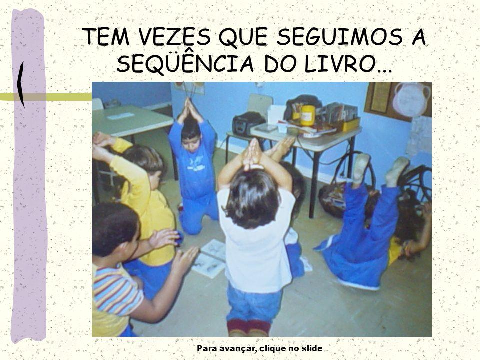 Para avançar, clique no slide TEM VEZES QUE SEGUIMOS A SEQÜÊNCIA DO LIVRO...