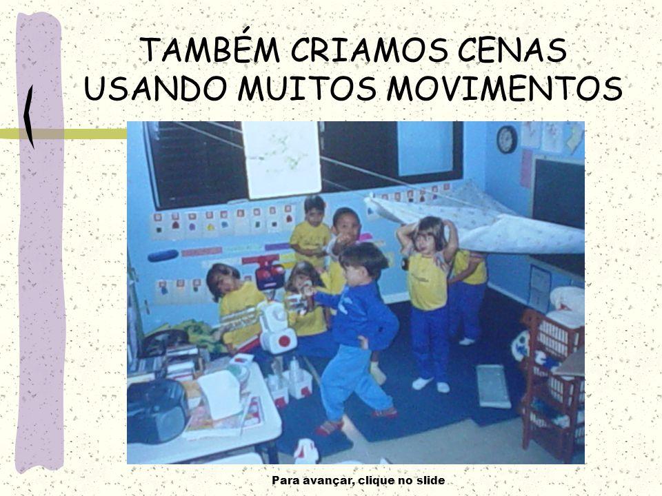 Para avançar, clique no slide TAMBÉM CRIAMOS CENAS USANDO MUITOS MOVIMENTOS