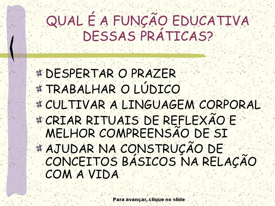Para avançar, clique no slide QUAL É A FUNÇÃO EDUCATIVA DESSAS PRÁTICAS.