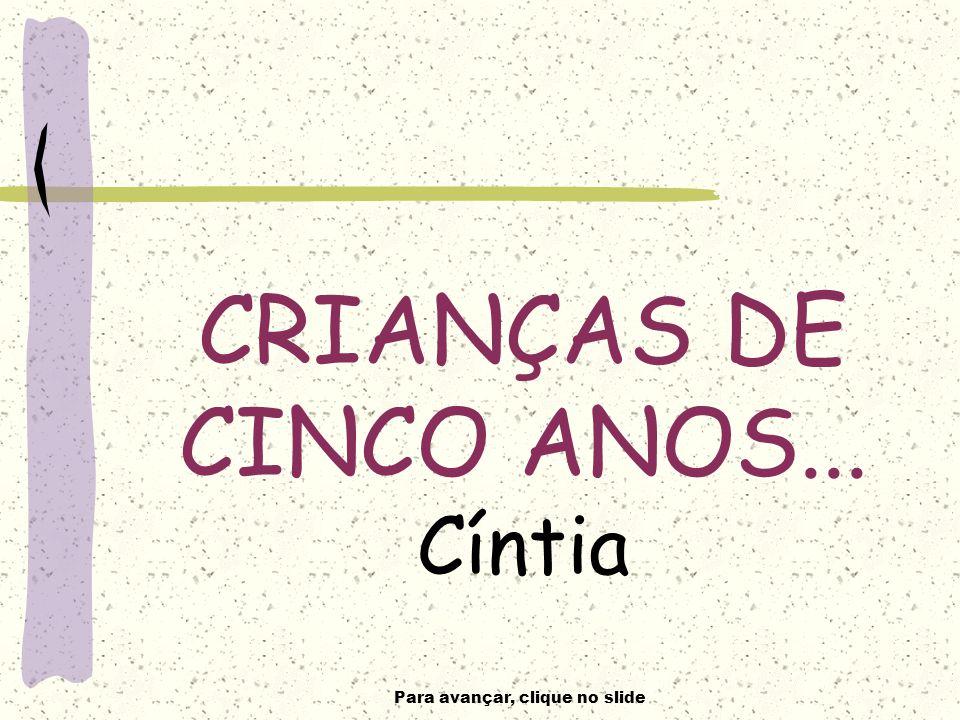 Para avançar, clique no slide CRIANÇAS DE CINCO ANOS... Cíntia