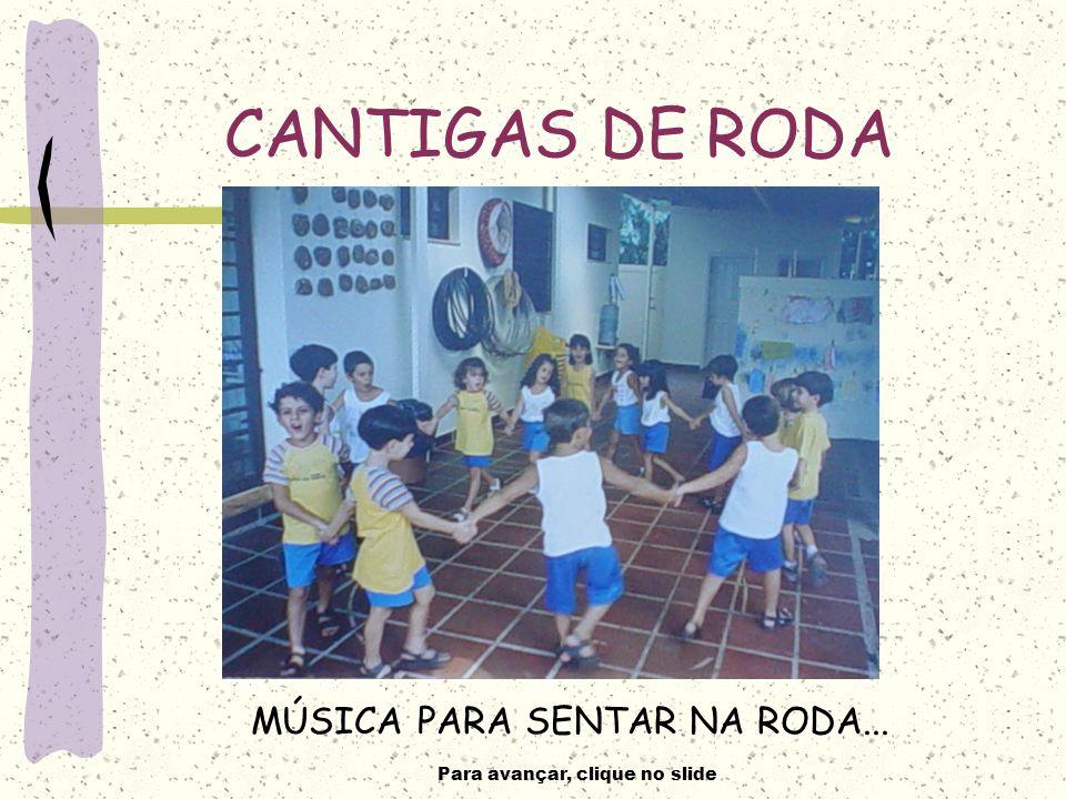 Para avançar, clique no slide CANTIGAS DE RODA MÚSICA PARA SENTAR NA RODA...
