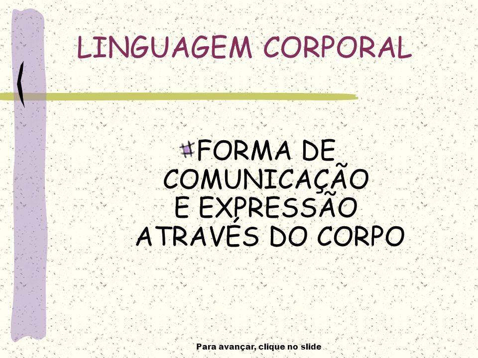 Para avançar, clique no slide LINGUAGEM CORPORAL FORMA DE COMUNICAÇÃO E EXPRESSÃO ATRAVÉS DO CORPO