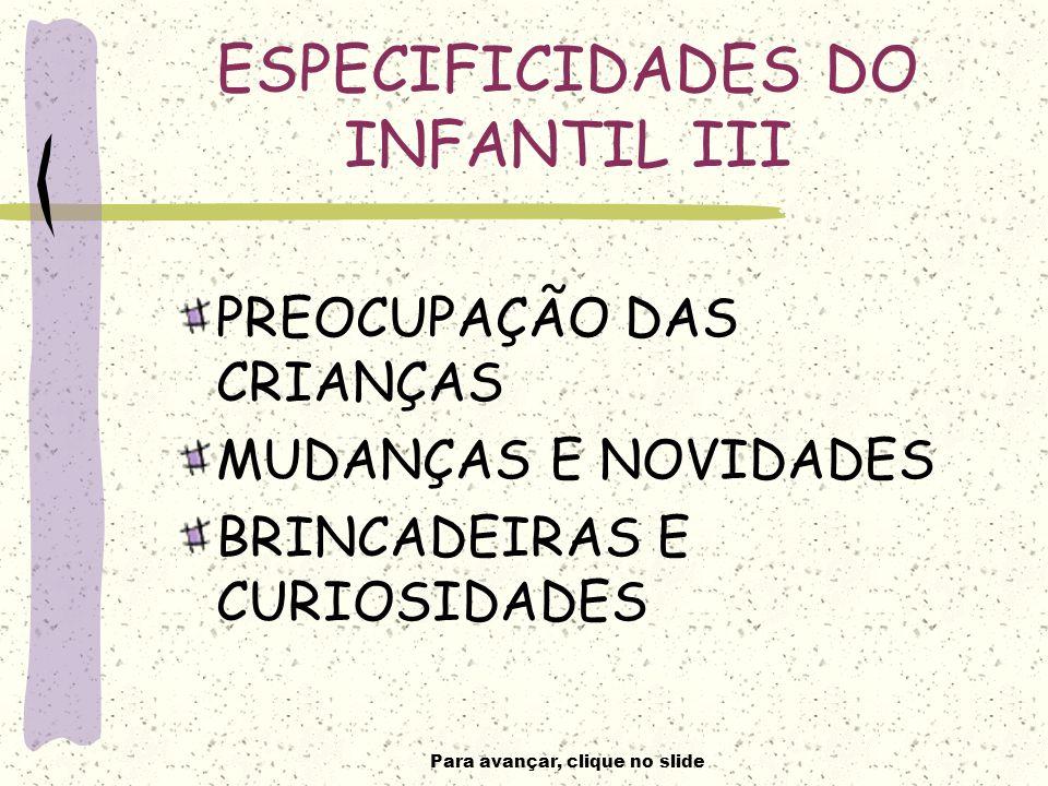 Para avançar, clique no slide ESPECIFICIDADES DO INFANTIL III PREOCUPAÇÃO DAS CRIANÇAS MUDANÇAS E NOVIDADES BRINCADEIRAS E CURIOSIDADES