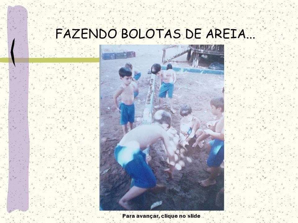 Para avançar, clique no slide FAZENDO BOLOTAS DE AREIA...