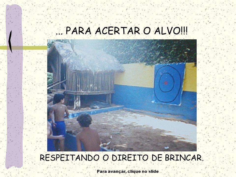 Para avançar, clique no slide... PARA ACERTAR O ALVO!!! RESPEITANDO O DIREITO DE BRINCAR.