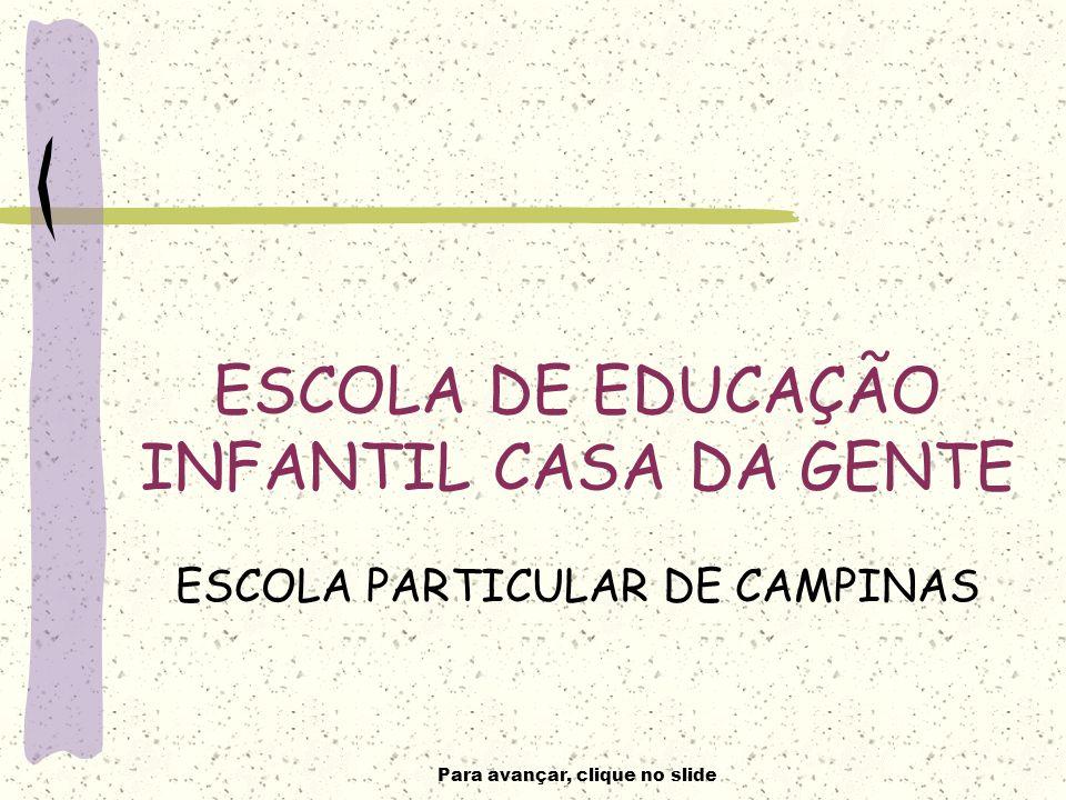 Para avançar, clique no slide ESCOLA DE EDUCAÇÃO INFANTIL CASA DA GENTE ESCOLA PARTICULAR DE CAMPINAS
